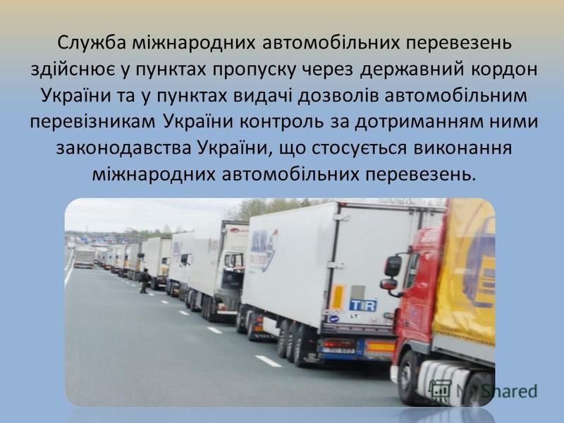Служба міжнародних автомобільних перевезень здійснює у пунктах пропуску через державний кордон України та у пунктах видачі дозволів автомобільним перевізникам України контроль за дотриманням ними законодавства України, що стосується виконання міжнаро