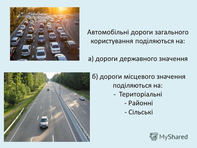 Автомобільні дороги загального користування поділяються на: а) дороги державного значення б) дороги місцевого значення поділяються на: - Територіальні - Районні - Сільські