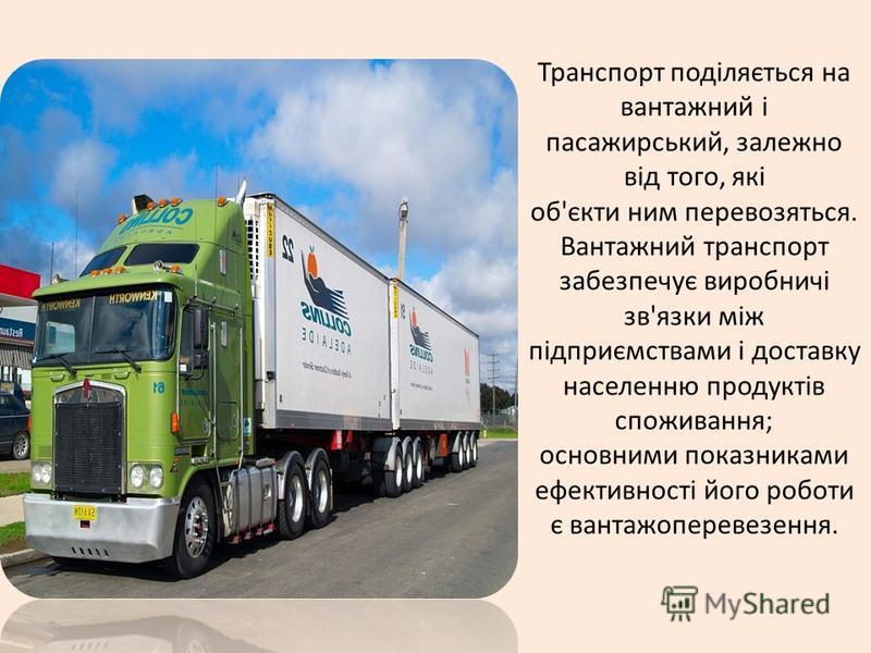 Транспорт поділяється на вантажний і пасажирський, залежно від того, які об'єкти ним перевозяться. Вантажний транспорт забезпечує виробничі зв'язки між підприємствами і доставку населенню продуктів споживання; основними показниками ефективності його