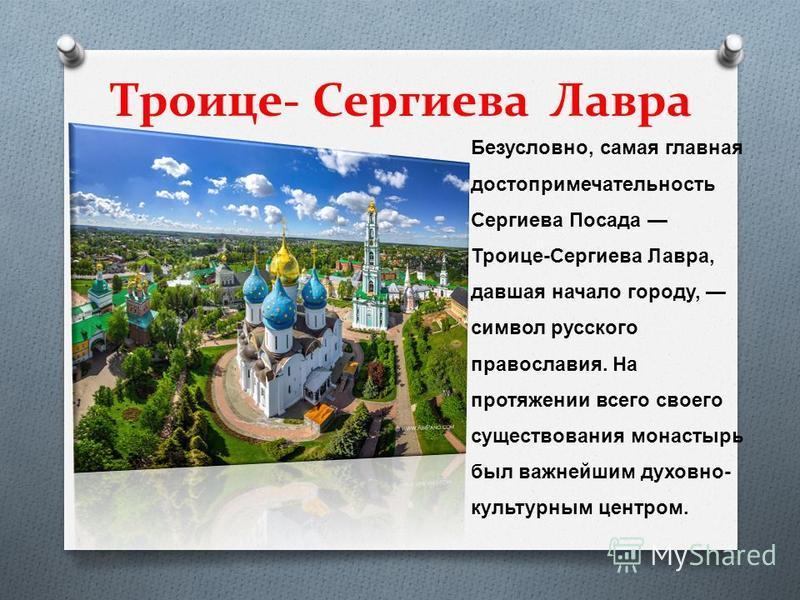 Троице- Сергиева Лавра Безусловно, самая главная достопримечательность Сергиева Посада Троице - Сергиева Лавра, давшая начало городу, символ русского православия. На протяжении всего своего существования монастырь был важнейшим духовно - культурным ц