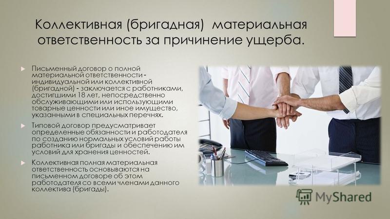 Коллективная (бригадная) материальная ответственность за причинение ущерба. Письменный договор о полной материальной ответственности - индивидуальной или коллективной (бригадной) - заключается с работниками, достигшими 18 лет, непосредственно обслужи