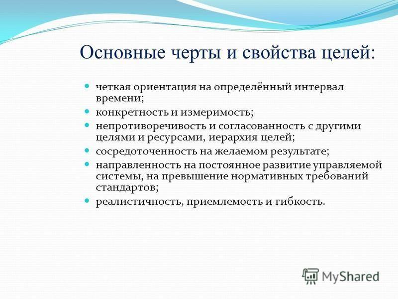 Основные черты и свойства целей: четкая ориентация на определённый интервал времени; конкретность и измеримость; непротиворечивость и согласованность с другими целями и ресурсами, иерархия целей; сосредоточенность на желаемом результате; направленнос