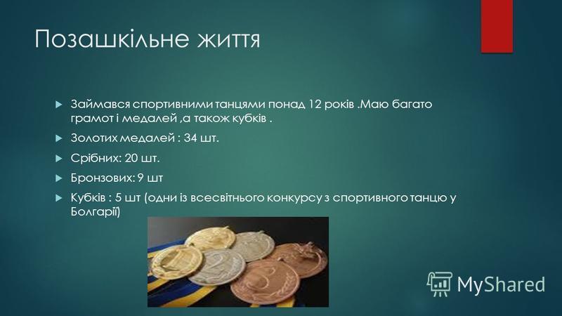 Позашкільне життя Займався спортивними танцями понад 12 років.Маю багато грамот і медалей,а також кубків. Золотих медалей : 34 шт. Срібних: 20 шт. Бронзових: 9 шт Кубків : 5 шт (одни із всесвітнього конкурсу з спортивного танцю у Болгарії)
