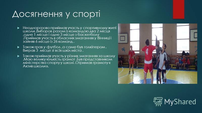 Досягнення у спорті Неодноразово приймав участь у спортивному житті школи.Виборов разом із командою два 2 місця,одне 1 місце і одне 3 місце з баскетболу.Приймав участь в обласних змаганнях у Вінниці і зайняв 6 місце із 26 команд. Також грав у футбол,