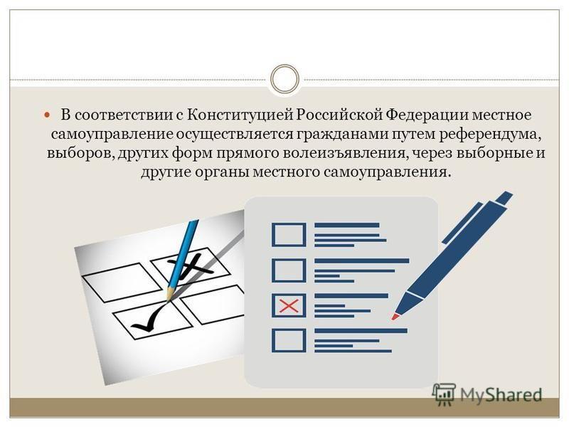 В соответствии с Конституцией Российской Федерации местное самоуправление осуществляется гражданами путем референдума, выборов, других форм прямого волеизъявления, через выборные и другие органы местного самоуправления.