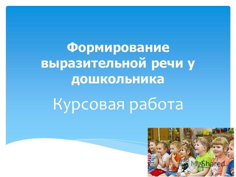 Презентация на тему Формирование выразительной речи у  1 Формирование выразительной речи у дошкольника Курсовая работа