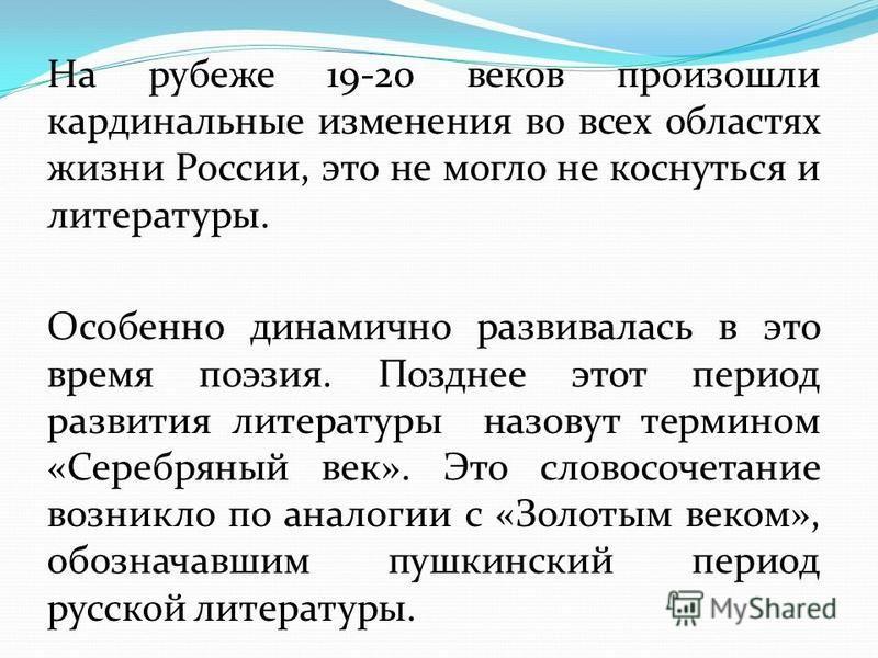 На рубеже 19-20 веков произошли кардинальные изменения во всех областях жизни России, это не могло не коснуться и литературы. Особенно динамично развивалась в это время поэзия. Позднее этот период развития литературы назовут термином «Серебряный век»