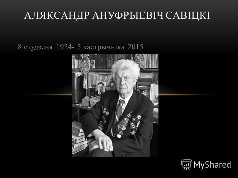 8 студзеня 1924- 5 кастрычніка 2015 АЛЯКСАНДР АНУФРЫЕВІЧ САВІЦКІ