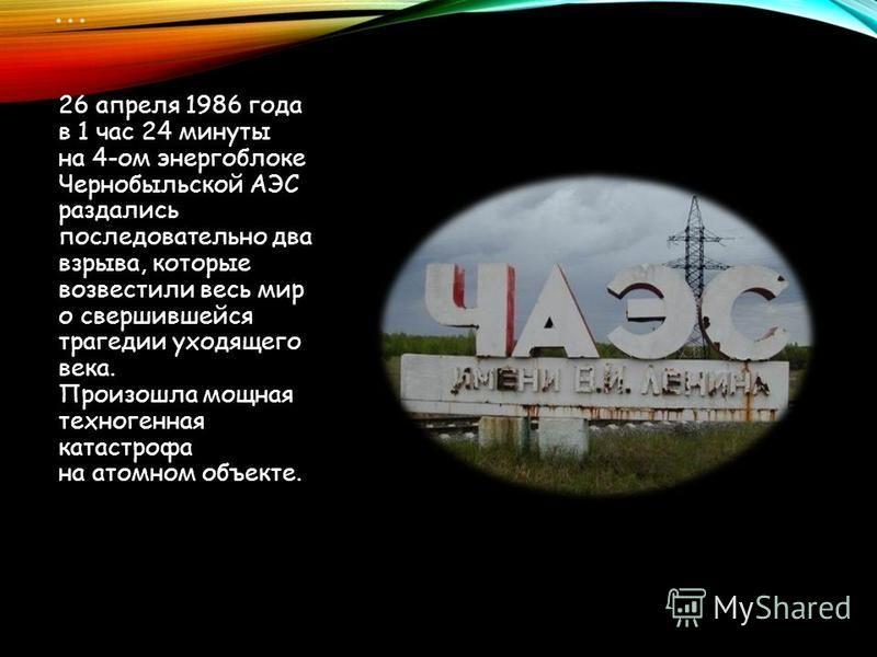 … 26 апреля 1986 года в 1 час 24 минуты на 4-ом энергоблоке Чернобыльской АЭС раздались последовательно два взрыва, которые возвестили весь мир о свершившейся трагедии уходящего века. Произошла мощная техногенная катастрофа на атомном объекте.