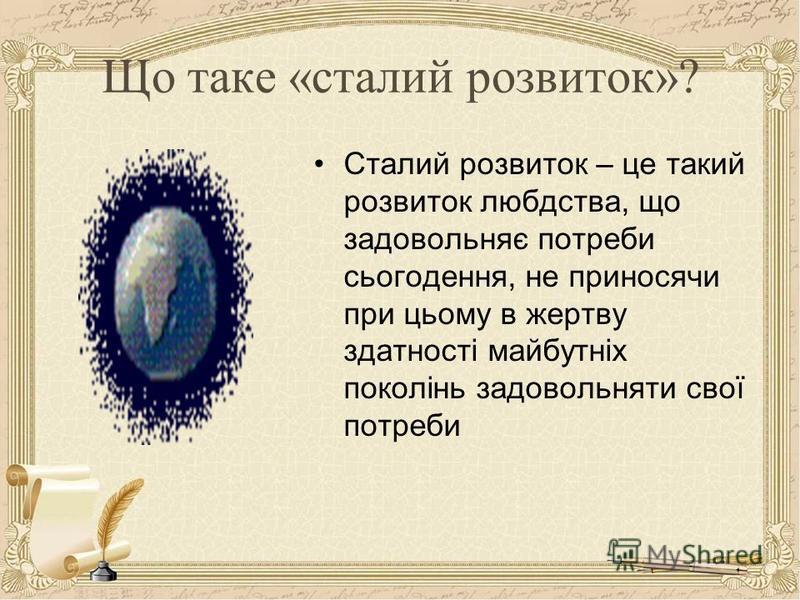 Що таке «сталий розвиток»? Сталий розвиток – це такий розвиток любдства, що задовольняє потреби сьогодення, не приносячи при цьому в жертву здатності майбутніх поколінь задовольняти свої потреби