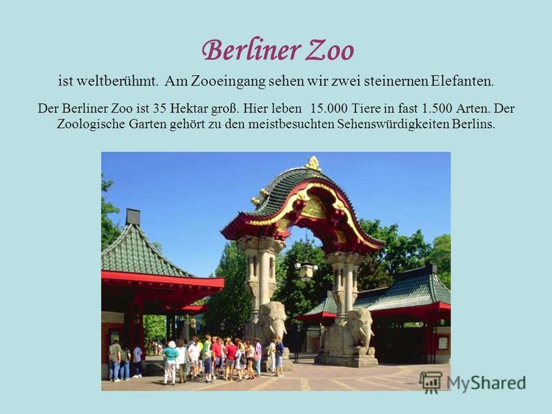 Berliner Zoo ist weltberühmt. Am Zooeingang sehen wir zwei steinernen Elefanten. Der Berliner Zoo ist 35 Hektar groß. Hier leben 15.000 Tiere in fast 1.500 Arten. Der Zoologische Garten gehört zu den meistbesuchten Sehenswürdigkeiten Berlins.