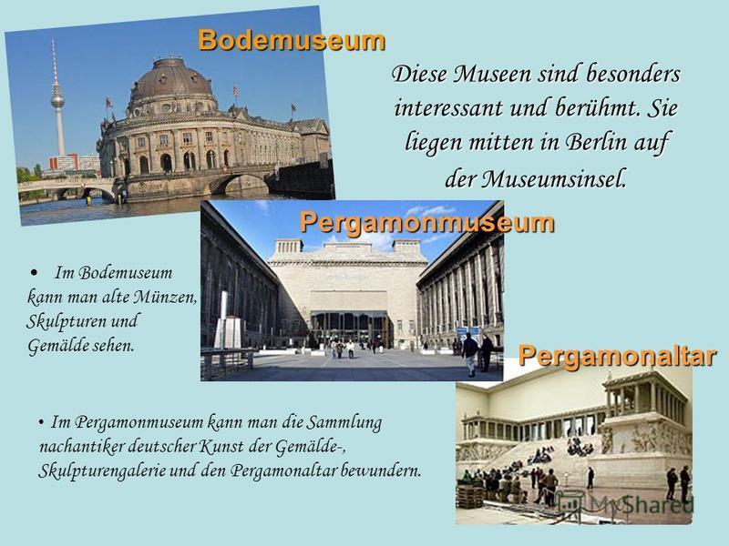 Diese Museen sind besonders interessant und berühmt. Sie liegen mitten in Berlin auf der Museumsinsel. Im Bodemuseum kann man alte Münzen, Skulpturen und Gemälde sehen. Bodemuseum Pergamonmuseum Im Pergamonmuseum kann man die Sammlung nachantiker deu