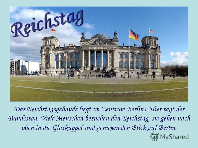 Das Reichstagsgebäude liegt im Zentrum Berlins. Hier tagt der Bundestag. Viele Menschen besuchen den Reichstag, sie gehen nach oben in die Glaskuppel und genie ß en den Blick auf Berlin. Reichstag