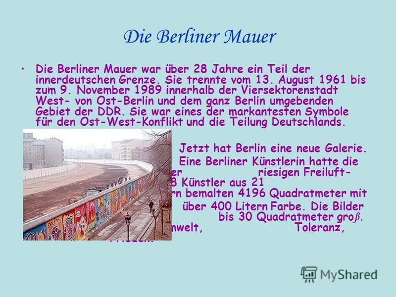 Die Berliner Mauer Die Berliner Mauer war über 28 Jahre ein Teil der innerdeutschen Grenze. Sie trennte vom 13. August 1961 bis zum 9. November 1989 innerhalb der Viersektorenstadt West- von Ost-Berlin und dem ganz Berlin umgebenden Gebiet der DDR. S