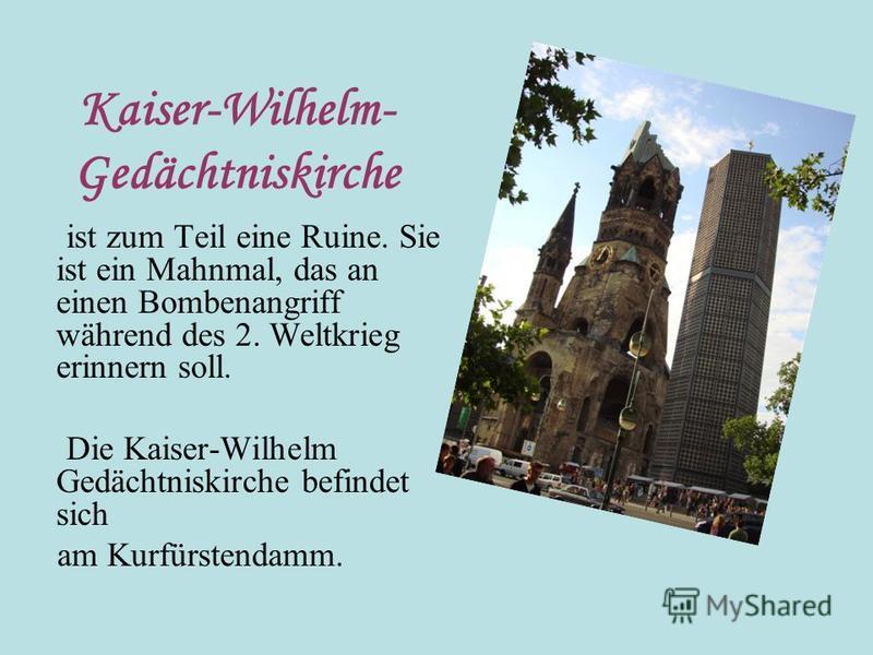Kaiser-Wilhelm- Gedächtniskirche ist zum Teil eine Ruine. Sie ist ein Mahnmal, das an einen Bombenangriff während des 2. Weltkrieg erinnern soll. Die Kaiser-Wilhelm Gedächtniskirche befindet sich am Kurfürstendamm.