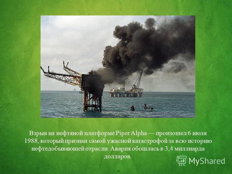 Взрыв на нефтяной платформе Piper Alpha произошел 6 июля 1988, который признан самой ужасной катастрофой за всю историю нефтедобывающей отрасли. Авария обошлась в 3,4 миллиарда долларов.