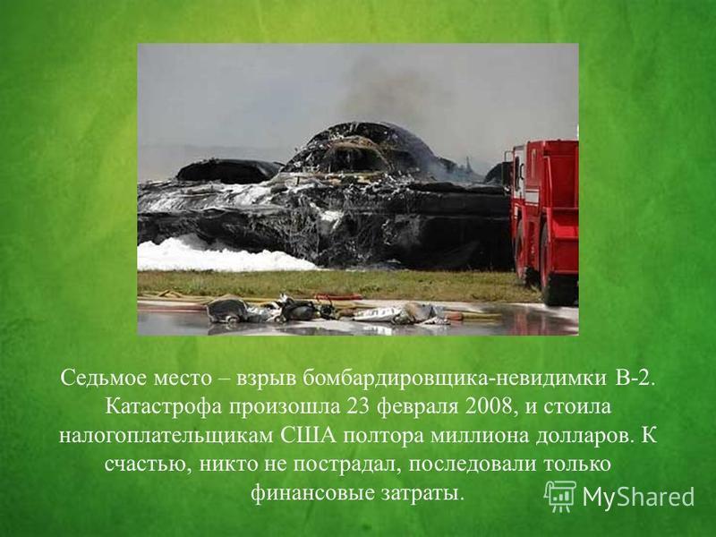 Седьмое место – взрыв бомбардировщика-невидимки B-2. Катастрофа произошла 23 февраля 2008, и стоила налогоплательщикам США полтора миллиона долларов. К счастью, никто не пострадал, последовали только финансовые затраты.