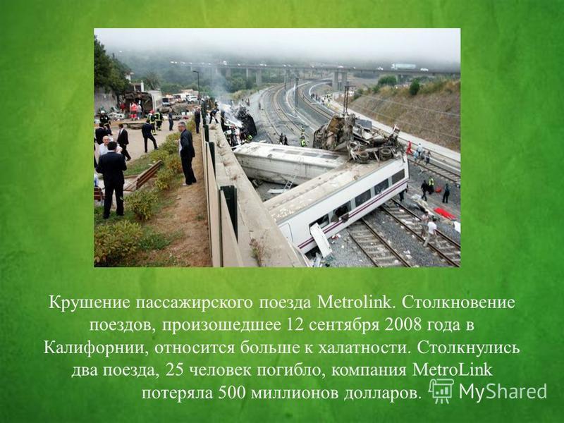 Крушение пассажирского поезда Metrolink. Столкновение поездов, произошедшее 12 сентября 2008 года в Калифорнии, относится больше к халатности. Столкнулись два поезда, 25 человек погибло, компания MetroLink потеряла 500 миллионов долларов.