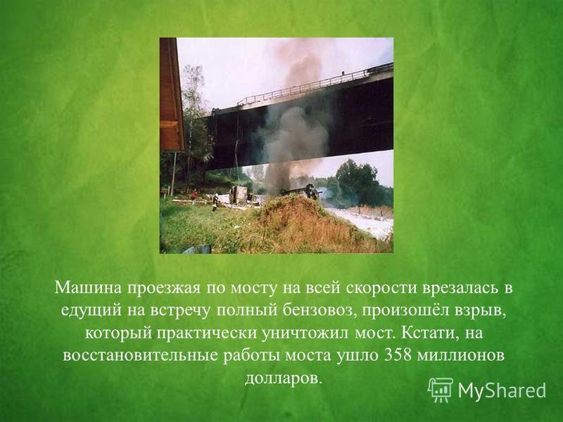Машина проезжая по мосту на всей скорости врезалась в едущий на встречу полный бензовоз, произошёл взрыв, который практически уничтожил мост. Кстати, на восстановительные работы моста ушло 358 миллионов долларов.