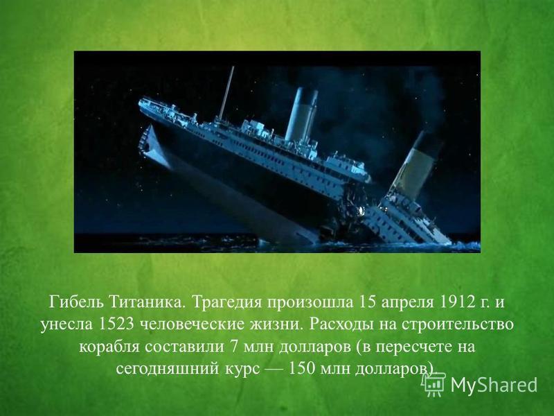 Гибель Титаника. Трагедия произошла 15 апреля 1912 г. и унесла 1523 человеческие жизни. Расходы на строительство корабля составили 7 млн долларов (в пересчете на сегодняшний курс 150 млн долларов).