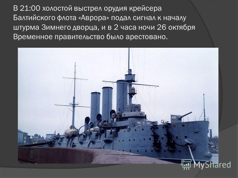 В 21:00 холостой выстрел орудия крейсера Балтийского флота «Аврора» подал сигнал к началу штурма Зимнего дворца, и в 2 часа ночи 26 октября Временное правительство было арестовано.