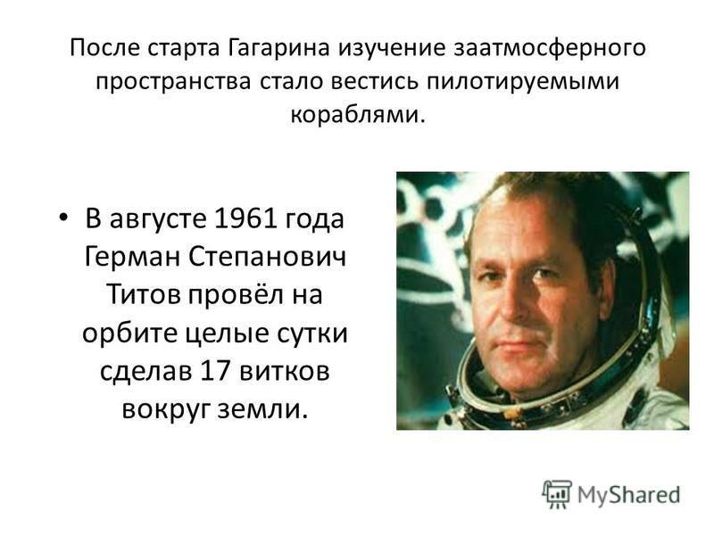 После старта Гагарина изучение заатмосферного пространства стало вестись пилотируемыми кораблями. В августе 1961 года Герман Степанович Титов провёл на орбите целые сутки сделав 17 витков вокруг земли.