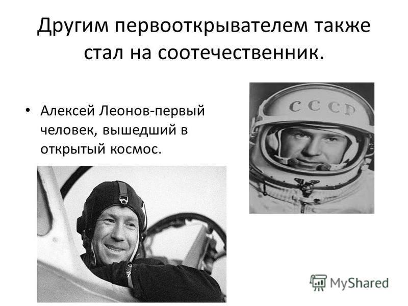 Другим первооткрывателем также стал на соотечественник. Алексей Леонов-первый человек, вышедший в открытый космос.