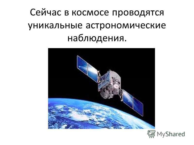 Сейчас в космосе проводятся уникальные астрономические наблюдения.