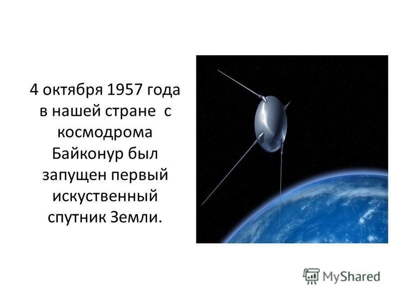 4 октября 1957 года в нашей стране с космодрома Байконур был запущен первый искусственный спутник Земли.