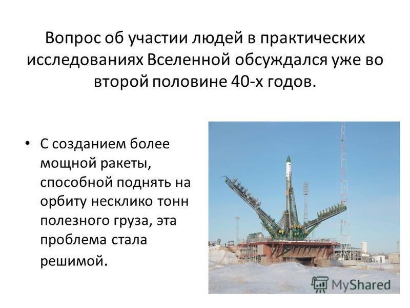 Вопрос об участии людей в практических исследованиях Вселенной обсуждался уже во второй половине 40-х годов. С созданием более мощной ракеты, способной поднять на орбиту несклико тонн полезного груза, эта проблема стала реши мой.