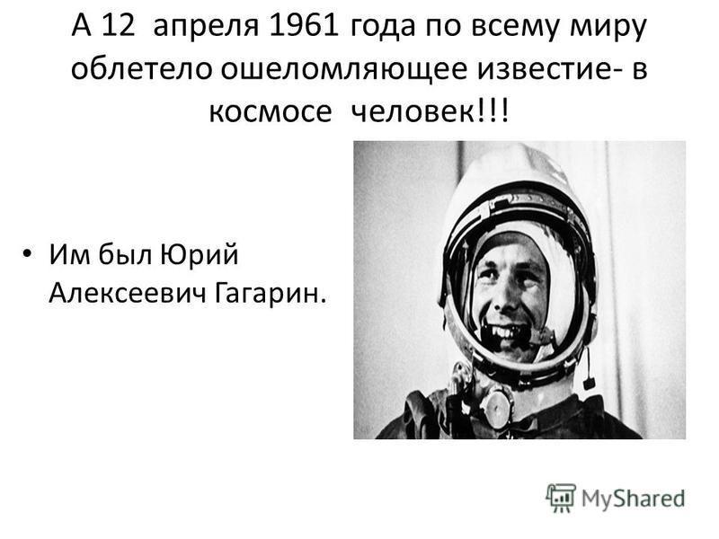 А 12 апреля 1961 года по всему миру облетело ошеломляющее известие- в космосе человек!!! Им был Юрий Алексеевич Гагарин.