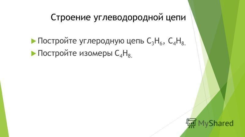 Строение углеводородной цепи Постройте углеродную цепь С 3 H 6, C 4 H 8. Постройте изомеры C 4 H 8.