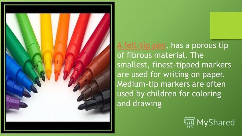 A felt-tip pen, has a porous tip of fibrous material. The smallest, finest-tipped markers are used for writing on paper. Medium-tip markers are often used by children for coloring and drawing