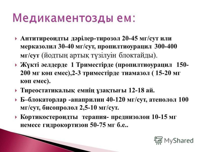 Антитиреоидиты дәрілер-тирозол 20-45 мг/сут или мерказолил 30-40 мг/сут, пропилтиоурацил 300-400 мг/сут (йодтың артық түзілуін блоктайды). Жүкті әелдерде 1 Триместірде (пропилтиоурацил 150- 200 мг көп емс),2-3 триместірде тиамазол ( 15-20 мг көп емс)