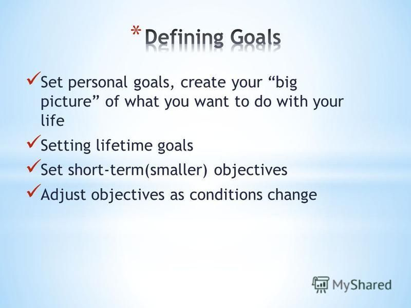 Set personal goals, create your big picture of what you want to do with your life Setting lifetime goals Set short-term(smaller) objectives Adjust objectives as conditions change