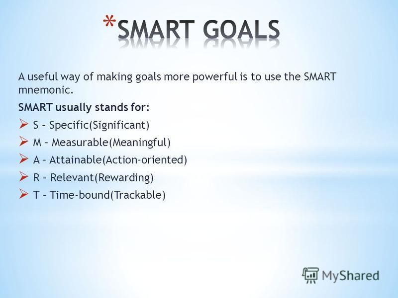 A useful way of making goals more powerful is to use the SMART mnemonic. SMART usually stands for: S – Specific(Significant) M – Measurable(Meaningful) A – Attainable(Action-oriented) R – Relevant(Rewarding) T – Time-bound(Trackable)