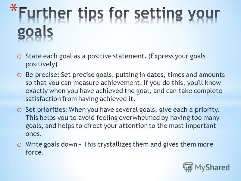 o State each goal as a positive statement. (Express your goals positively) o Be precise: Set precise goals, putting in dates, times and amounts so that you can measure achievement. If you do this, you'll know exactly when you have achieved the goal,