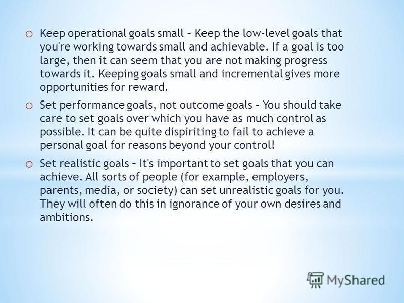 o Keep operational goals small – Keep the low-level goals that you're working towards small and achievable. If a goal is too large, then it can seem that you are not making progress towards it. Keeping goals small and incremental gives more opportuni