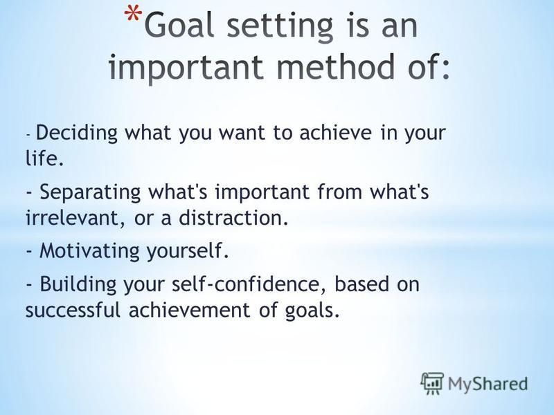- Deciding what you want to achieve in your life. - Separating what's important from what's irrelevant, or a distraction. - Motivating yourself. - Building your self-confidence, based on successful achievement of goals.