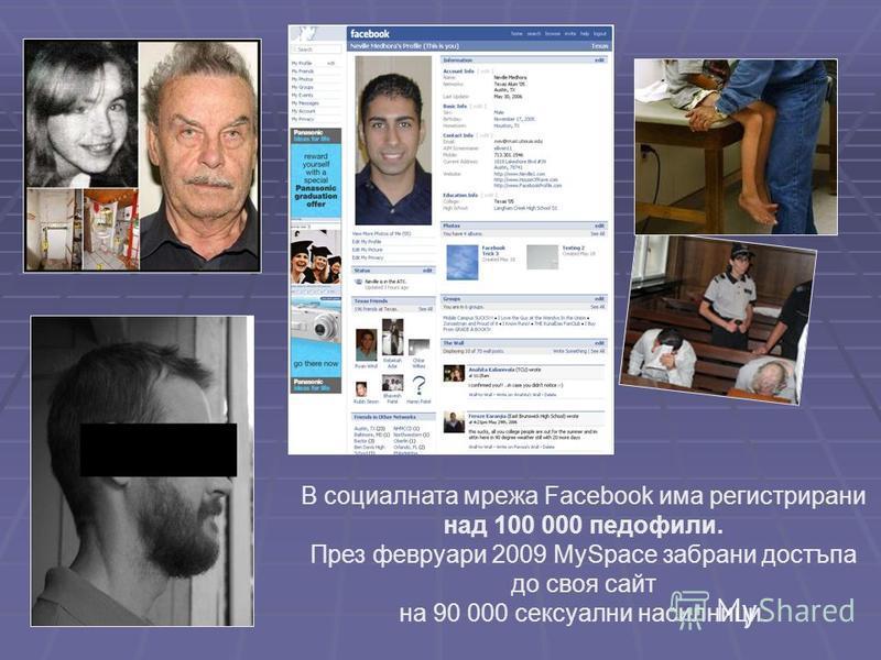 В социалната мрежа Facebook има регистрирани над 100 000 педофили. През февруари 2009 MySpace забрани достъпа до своя сайт на 90 000 сексуални насилници.