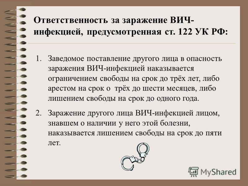Ответственность за заражение ВИЧ- инфекцией, предусмотренная ст. 122 УК РФ: 1. Заведомое поставление другого лица в опасность заражения ВИЧ-инфекцией наказывается ограничением свободы на срок до трёх лет, либо арестом на срок о трёх до шести месяцев,