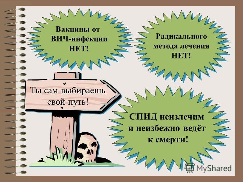 СПИД неизлечим и неизбежно ведёт к смерти! СПИД неизлечим и неизбежно ведёт к смерти! Вакцины от ВИЧ-инфекции НЕТ! Вакцины от ВИЧ-инфекции НЕТ! Радикального метода лечения НЕТ! Радикального метода лечения НЕТ! Ты сам выбираешь свой путь!