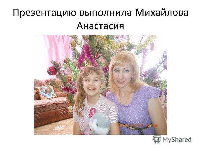 Презентацию выполнила Михайлова Анастасия