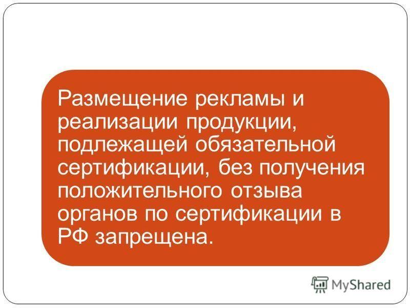 Размещение рекламы и реализации продукции, подлежащей обязательной сертификации, без получения положительного отзыва органов по сертификации в РФ запрещена.