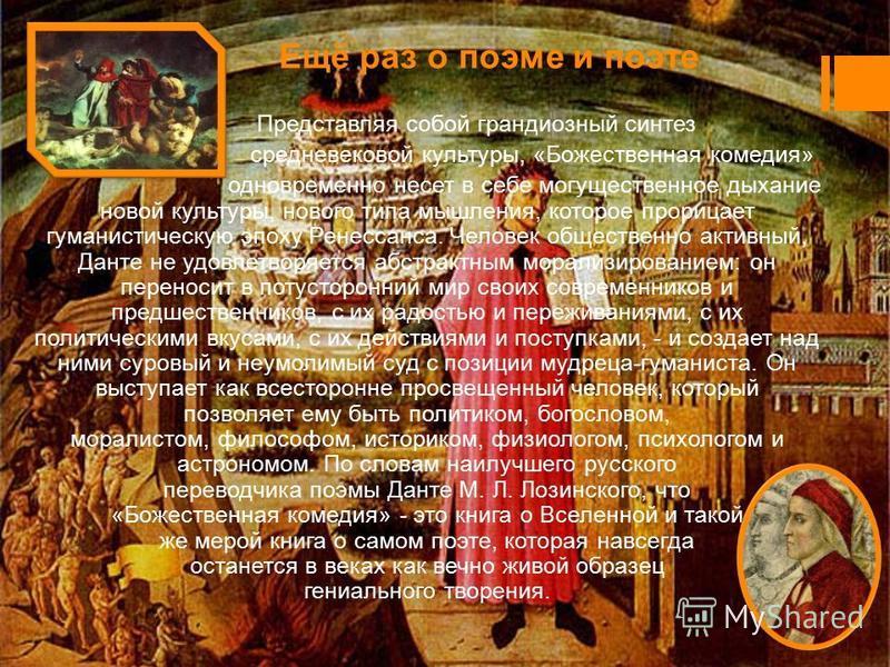 Ещё раз о поэме и поэте Представляя собой грандиозный синтез средневековой культуры, «Божественная комедия» одновременно несет в себе могущественное дыхание новой культуры, нового типа мышления, которое прорицает гуманистическую эпоху Ренессанса. Чел