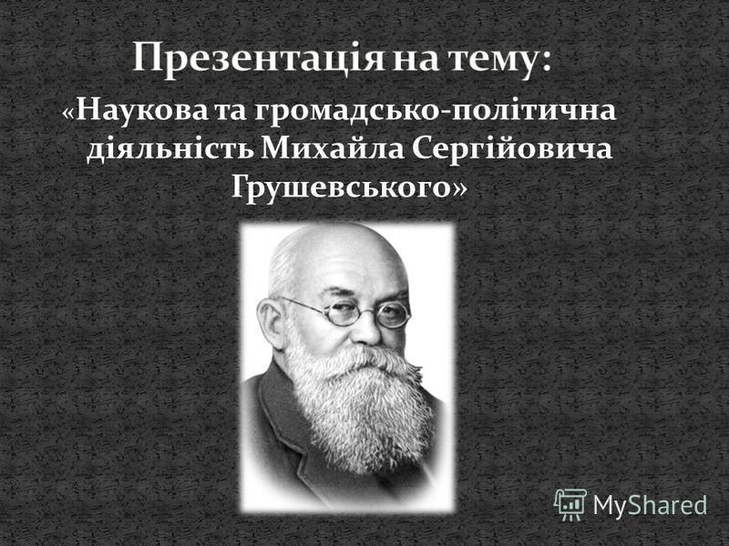 « Наукова та громадсько-політична діяльність Михайла Сергійовича Грушевського»