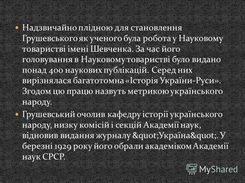 Надзвичайно плідною для становлення Грушевського як ученого була робота у Науковому товаристві імені Шевченка. За час його головування в Науковому товаристві було видано понад 400 наукових публікацій. Серед них вирізнялася багатотомна «Історія Україн