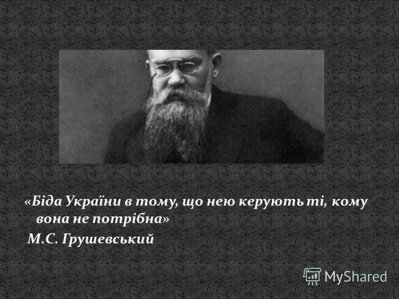 «Біда України в тому, що нею керують ті, кому вона не потрібна» М.С. Грушевський