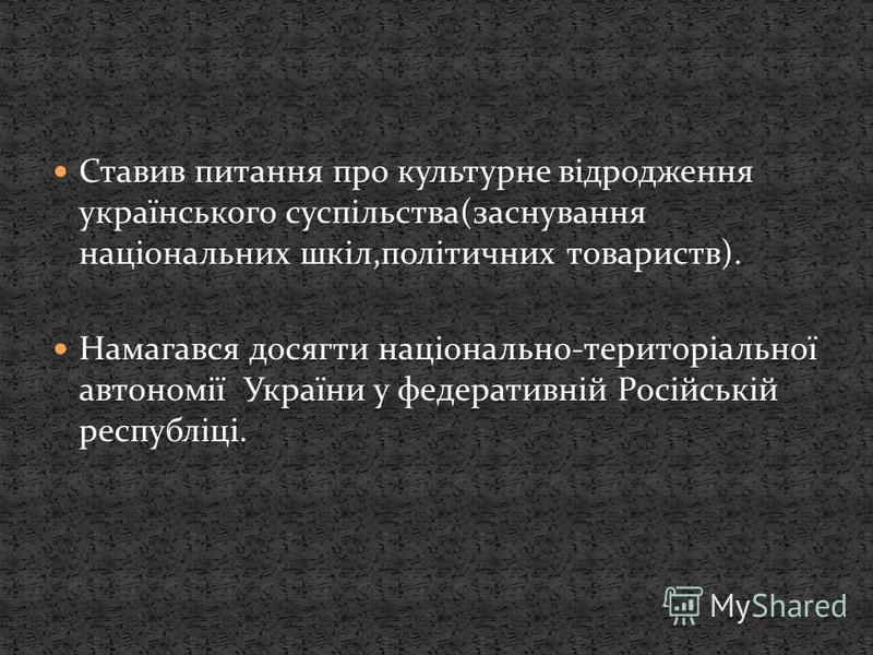 Ставив питання про культурне відродження українського суспільства(заснування національних шкіл,політичних товариств). Намагався досягти національно-територіальної автономії України у федеративній Російській республіці.