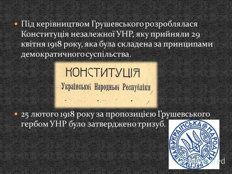 Під керівництвом Грушевського розроблялася Конституція незалежної УНР, яку прийняли 29 квітня 1918 року, яка була складена за принципами демократичного суспільства. 25 лютого 1918 року за пропозицією Грушевського гербом УНР було затверджено тризуб.